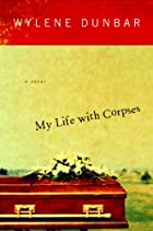 My Life with Corpses by Wylene Dunbar