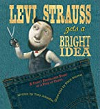 Johnston, Tony: Levi Strauss Gets A Bright Idea: A Fairly Fabricated Story Of A Pair Of Pants