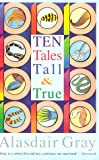 Gray, Alasdair: Ten Tales Tall & True: Social Realism, Sexual Comedy, Science Fiction, and Satire