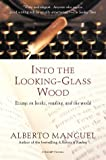 Manguel, Alberto: Into the Looking-Glass Wood: Essays on Books, Reading, and the World