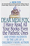 Fox, Mem: Dear Mem Fox, I Have Read All Your Books Even the Pathetic Ones: And Other Incidents in the Life of a Children's Book Author