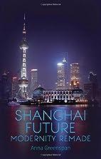 Shanghai Future: Modernity Remade by Anna…