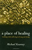 Kearney, Michael: A Place of Healing: Working with Suffering in Living and Dying