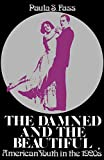 Fass, Paula S.: The Damned And the Beautiful: American Youth in the 1920s
