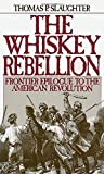 Slaughter, Thomas: The Whiskey Rebellion: Frontier Epilogue to the American Revolution