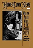 Griffith, Sally Foreman: Home Town News: William Allen White and the Emporia Gazette