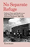 Deutsch, Sarah: No Separate Refuge: Culture, Class, and Gender on an Anglo-Hispanic Frontier in the American Southwest, 1880-1940