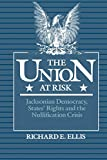 Ellis, Richard E.: The Union at Risk: Jacksonian Democracy, Stages' Rights, and Nullification Crisis