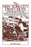 Bernstein, Iver: New York City Draft Riots: Their Significance for American Society and Politics in the Age of the Civil War