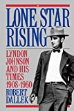Lone Star Rising Lyndon Johnson and His Times, 1908 1960
