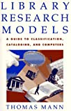 Mann, Thomas: Library Research Models: A Guide to Classification, Cataloging, and Computers