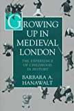 Hanawalt, Barbara A.: Growing Up in Medieval London: The Experience of Childhood in History