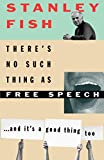 Fish, Stanley Eugene: There&#39;s No Such Thing As Free Speech: And It&#39;s a Good Thing, Too