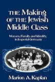 Marion A. Kaplan: The Making of the Jewish Middle Class: Women, Family, and Identity in Imperial Germany (Studies in Jewish History (Oxford Paperback))