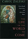 Zaleski, Carol: The Life of the World to Come: Near-Death Experience and Christian Hope