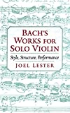Joel Lester: Bach's Works for Solo Violin: Style, Structure, Performance