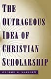 Marsden, George M.: The Outrageous Idea of Christian Scholarship