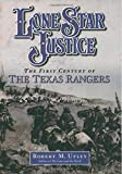 Utley, Robert M.: Lone Star Justice: The First Century of Texas Rangers