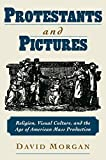 Morgan, David: Protestants & Pictures: Religion, Visual Culture, and the Age of American Mass Production
