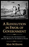Edling, Max M.: A Revolution in Favor of Government: Origins of the U.S. Constitution and the Making of the American State