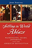 Ferling, John: Setting the World Ablaze: Washington, Adams, Jefferson, and the American Revolution