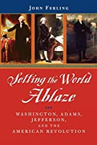Setting the World Ablaze: Washington, Adams,…