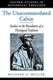 Muller, Richard A.: The Unaccommodated Calvin: Studies in the Foundation of a Theological Tradition (Oxford Studies in Historical Theology)