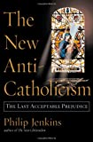Philip Jenkins: The New Anti-Catholicism: The Last Acceptable Prejudice