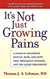 Lehman, Thomas J. A.: It's Not Just Growing Pains: A Guide to Childhood Muscle, Bone, and Joint Pain, Rheumatic Diseases, and the Latest Treatments