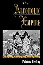 The Alcoholic Empire: Vodka & Politics in…