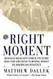 Dallek, Matthew: The Right Moment: Ronald Reagan&#39;s First Victory and the Decisive Turning Point in American Politics