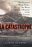Scarth, Alwyn: LA Catastrophe: The Eruption of Mount Pelee, the Worst Volcanic Disaster of the 20th Century