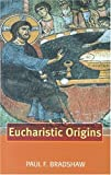 Bradshaw, Paul F.: Eucharistic Origins