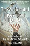 Knee, Jonathan: The Accidental Investment Banker: Inside the Decade That Transformed Wall Street
