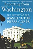 Ritchie, Donald A.: Reporting from Washington: The History of the Washington Press Corps