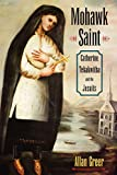 Allan Greer: Mohawk Saint: Catherine Tekakwitha and the Jesuits