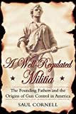 Cornell, Saul: A Well-Regulated Militia: The Founding Fathers and the Origins of Gun Control in America