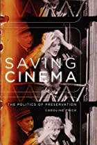 Saving Cinema: The Politics of Preservation&hellip;