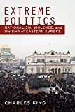 King, Charles: Extreme Politics: Nationalism, Violence, and the End of Eastern Europe