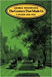 Woodcock, George: The Century That Made Us: Canada 1814-1914