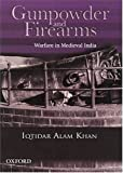 Iqtidar Alam Khan: Gunpowder And Firearms: Warfare In Medieval India