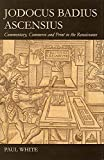 White, Paul: Jodocus Badius Ascensius: Commentary, Commerce and Print in the Renaissance (British Academy Postdoctoral Fellowship Monographs)