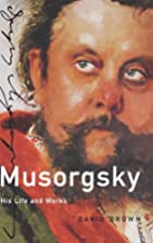 Musorgsky: His Life and Works by David Brown