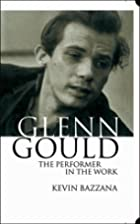 Glenn Gould: The Performer in the Work: A…