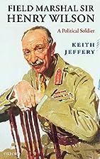 Field Marshal Sir Henry Wilson: A Political…