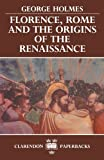 Holmes, George: Florence, Rome, and the Origins of the Renaissance (Clarendon Paperbacks)