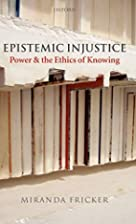 Epistemic Injustice: Power and the Ethics of…