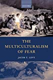 Levy, Jacob T.: The Multiculturalism of Fear