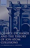 Bransden, B. H.: Charge Exchange and the Theory of Ion-Atom Collisions (Oxford Science Publications)