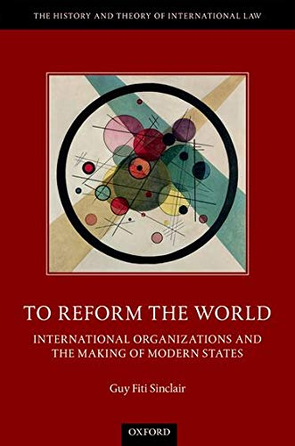 to-reform-the-world-international-organizations-and-the-making-of-modern-states-the-history-and-theory-of-international-law